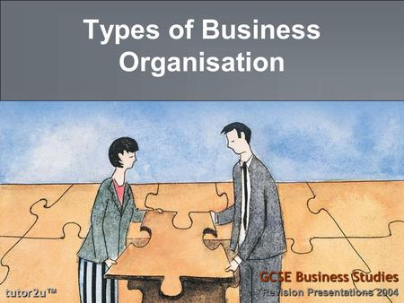 Tutor2u ™ GCSE Business Studies Revision Presentations 2004 Types of Business Organisation.
