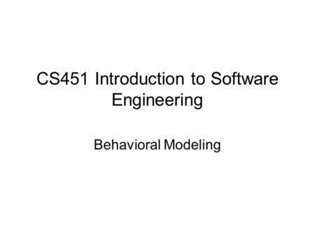 CS451 Introduction to Software Engineering Behavioral Modeling.