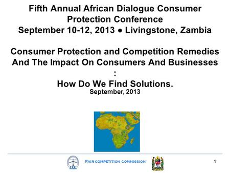 Fair competition commission 1 Fifth Annual African Dialogue Consumer Protection Conference September 10-12, 2013 ● Livingstone, Zambia Consumer Protection.