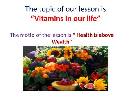 "The topic of our lesson is ""Vitamins in our life"" The motto of the lesson is "" Health is above Wealth"""
