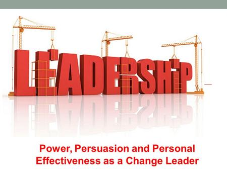 Power, Persuasion and Personal Effectiveness as a Change Leader.
