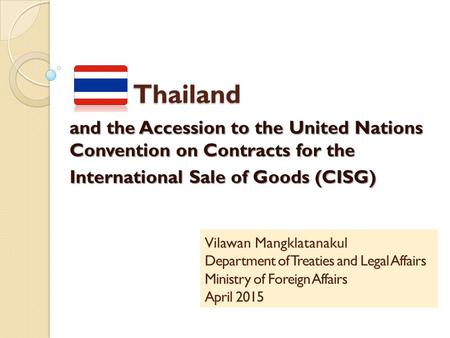 Thailand Thailand and the Accession to the United Nations Convention on Contracts for the International Sale of Goods (CISG) Vilawan Mangklatanakul Department.