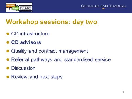 1 Workshop sessions: day two ● CD infrastructure ● CD advisors ● Quality and contract management ● Referral pathways and standardised service ● Discussion.