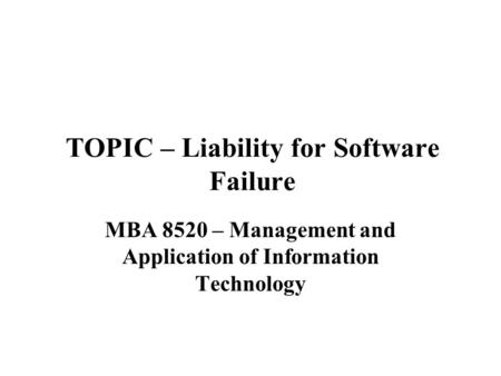 TOPIC – Liability for Software Failure MBA 8520 – Management and Application of Information Technology.