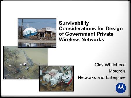 Survivability Considerations for Design of Government Private Wireless Networks Clay Whitehead Motorola Networks and Enterprise.