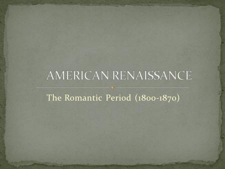 The Romantic Period (1800-1870) AMERICAN RENAISSANCE The Romantic Period (1800-1870)