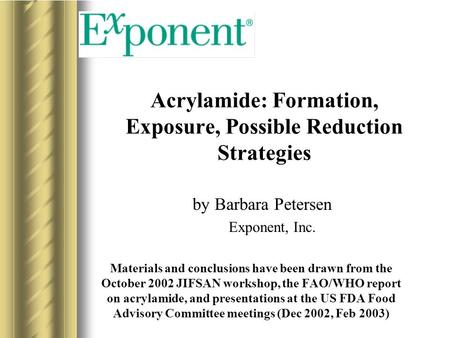 Acrylamide: Formation, Exposure, Possible Reduction Strategies by Barbara Petersen Exponent, Inc. Materials and conclusions have been drawn from the October.