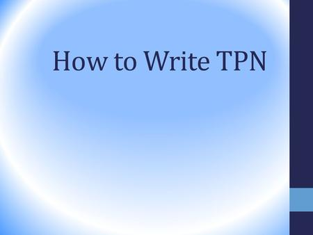 How to Write TPN. 1. Start by determining energy needs 2. Determine calories from protein 3. Determine calories from fat 4. Make up the remainder of energy.