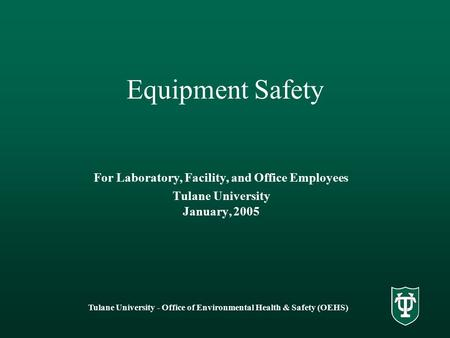 Tulane University - Office of Environmental Health & Safety (OEHS) Equipment Safety For Laboratory, Facility, and Office Employees Tulane University January,
