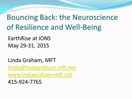 Bouncing Back: the Neuroscience of Resilience and Well-Being EarthRise at IONS May 29-31, 2015 Linda Graham, MFT