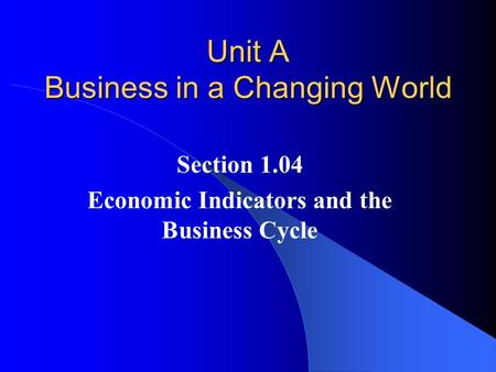 Unit A Business in a Changing World Section 1.04 Economic Indicators and the Business Cycle.