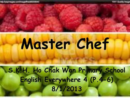 Master Chef S.K.H. Ho Chak Wan Primary School English Everywhere 4 (P.4-6) 8/1/2013.