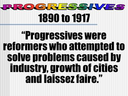 "PROGRESSIVES 1890 to 1917 ""Progressives were reformers who attempted to solve problems caused by industry, growth of cities and laissez faire."""