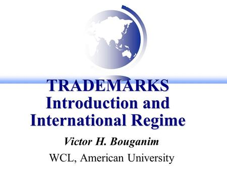 TRADEMARKS Introduction and International Regime Victor H. Bouganim WCL, American University.