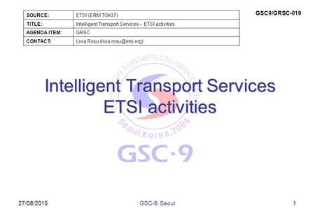 27/08/2015 Intelligent Transport Services ETSI activities 1GSC-9, Seoul SOURCE:ETSI (ERM TG#37) TITLE:Intelligent Transport Services – ETSI activities.