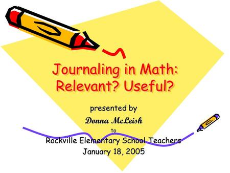 Journaling in Math: Relevant? Useful? presented by Donna McLeish to Rockville Elementary School Teachers January 18, 2005.