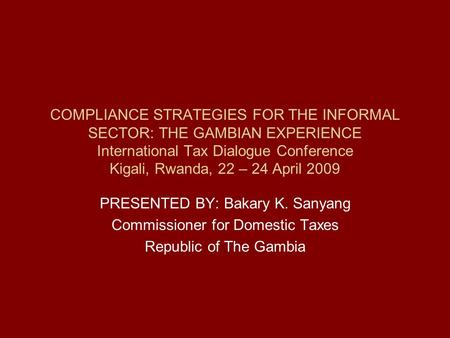 COMPLIANCE STRATEGIES FOR THE INFORMAL SECTOR: THE GAMBIAN EXPERIENCE International Tax Dialogue Conference Kigali, Rwanda, 22 – 24 April 2009 PRESENTED.