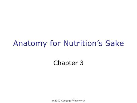  2010 Cengage-Wadsworth Anatomy for Nutrition's Sake Chapter 3.