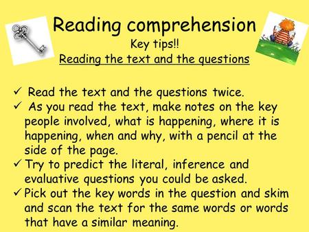 Reading comprehension Key tips!! Reading the text and the questions Read the text and the questions twice. As you read the text, make notes on the key.