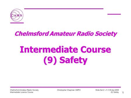 1 Chelmsford Amateur Radio Society Intermediate Licence Course Christopher Chapman G0IPU Slide Set 2: v1.3 30-Apr-2009 (9) Safety Chelmsford Amateur Radio.