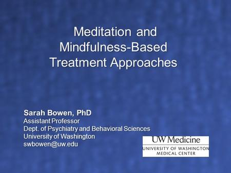 Sarah Bowen, PhD Assistant Professor Dept. of Psychiatry and Behavioral Sciences University of Washington Meditation and Mindfulness-Based.
