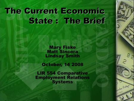 The Current Economic State : The Brief Mary Fiske Matt Sincora Lindsay Smith October, 14 2008 LIR 554 Comparative Employment Relations Systems.