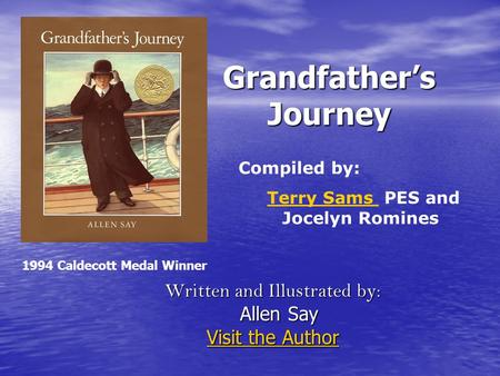 Grandfather's Journey Written and Illustrated by: Allen Say Allen Say Visit the Author Visit the Author Compiled by: Terry Sams PES and Jocelyn RominesTerry.