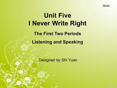 Unit Five I Never Write Right Designed by Shi Yuan Book Ⅰ The First Two Periods Listening and Speaking.