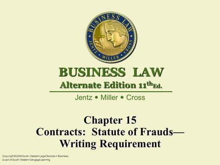 Chapter 15 Contracts: Statute of Frauds— Writing Requirement Copyright © 2009 South-Western Legal Studies in Business, a part of South-Western Cengage.
