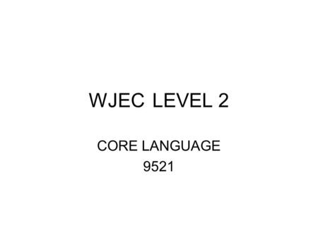 WJECLEVEL 2 CORE LANGUAGE 9521. Format of exam 1 ¼ hours 100 marks 67% of the qualification Three-part story of c.250 words Set at standard of Stage 29.