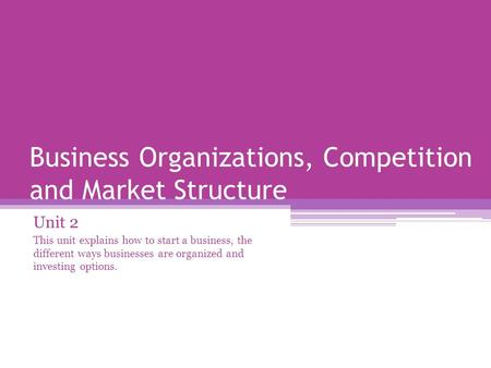 Business Organizations, Competition and <strong>Market</strong> <strong>Structure</strong> Unit 2 This unit explains how to start a business, the different ways businesses are organized.