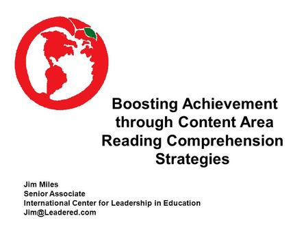 Boosting Achievement through Content Area Reading Comprehension Strategies Jim Miles Senior Associate International Center for Leadership in Education.