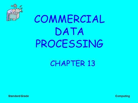 Standard Grade Computing COMMERCIAL DATA PROCESSING CHAPTER 13.