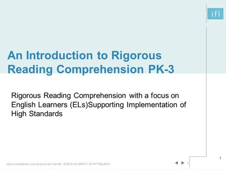 An Introduction to Rigorous Reading Comprehension PK-3 LEARNING RESEARCH AND DEVELOPMENT CENTER © 2013 UNIVERSITY OF PITTSBURGH 1 Rigorous Reading Comprehension.