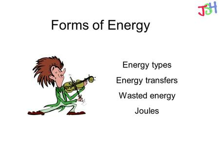 Forms of Energy Energy types Energy transfers Wasted energy Joules.