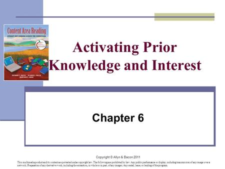 Copyright © Allyn & Bacon 2011 Activating Prior Knowledge and Interest Chapter 6 This multimedia product and its content are protected under copyright.