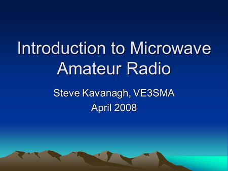 Introduction to Microwave Amateur Radio Steve Kavanagh, VE3SMA April 2008.