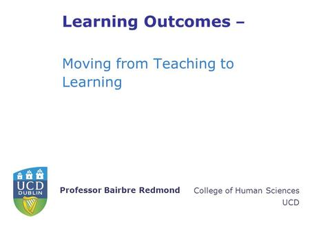 College of Human Sciences UCD Professor Bairbre Redmond Learning Outcomes – Moving from Teaching to Learning.
