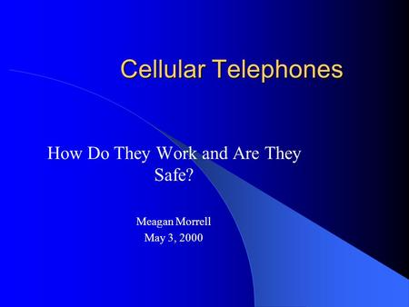 Cellular Telephones How Do They Work and Are They Safe? Meagan Morrell May 3, 2000.