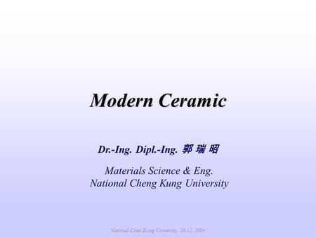 Modern Ceramic Dr.-Ing. Dipl.-Ing. 郭 瑞 昭 Materials Science & Eng. National Cheng Kung University National Chen Kung University, 20.12. 2004.