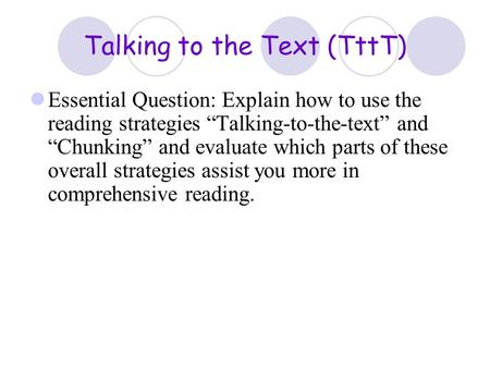 "Talking to the Text (TttT) Essential Question: Explain how to use the reading strategies ""Talking-to-the-text"" and ""Chunking"" and evaluate which parts."