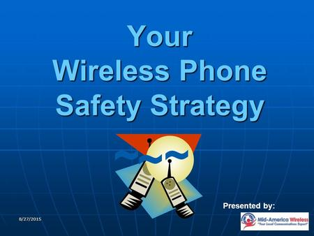 8/27/2015 Your Wireless Phone Safety Strategy Presented by: