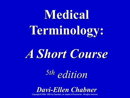 Copyright © 2008, 2005 by Saunders, an imprint of Elsevier Inc. All rights reserved. Medical Terminology: A Short Course 5th edition Davi-Ellen Chabner.