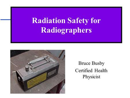 Radiation Safety for Radiographers Bruce Busby Certified Health Physicist.
