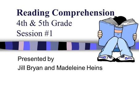 Reading Comprehension 4th & 5th Grade Session #1 Presented by Jill Bryan and Madeleine Heins.