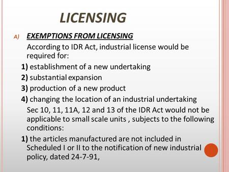 LICENSING A) EXEMPTIONS FROM LICENSING According to IDR <strong>Act</strong>, industrial license would be required for: 1) establishment of a new undertaking 2) substantial.