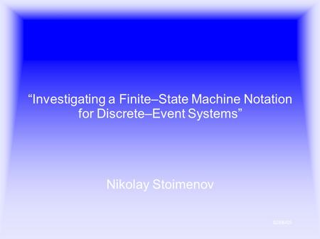 "02/06/05 ""Investigating a Finite–State Machine Notation for Discrete–Event Systems"" Nikolay Stoimenov."