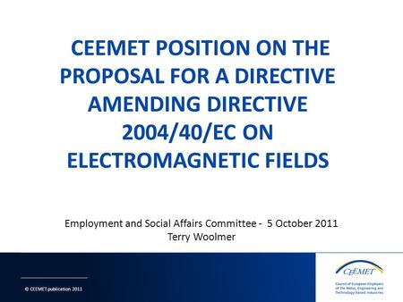 © CEEMET publication 2011 Employment and Social Affairs Committee - 5 October 2011 Terry Woolmer 1.
