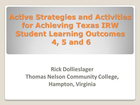 Active Strategies and Activities for Achieving Texas IRW Student Learning Outcomes 4, 5 and 6 Rick Dollieslager Thomas Nelson Community College, Hampton,