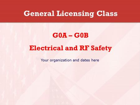 General Licensing Class G0A – G0B Electrical and RF Safety Your organization and dates here.